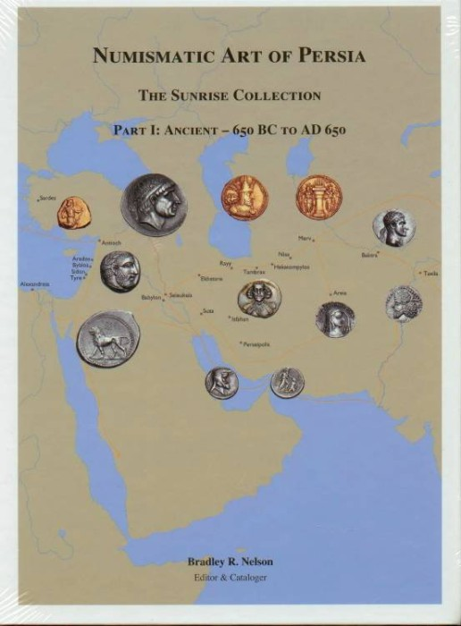 Ancient Coins - Nelson:  Numismatic Art of Persia. The Sunrise Collection, Part I: Ancient – 650 BC to AD 650. 2011