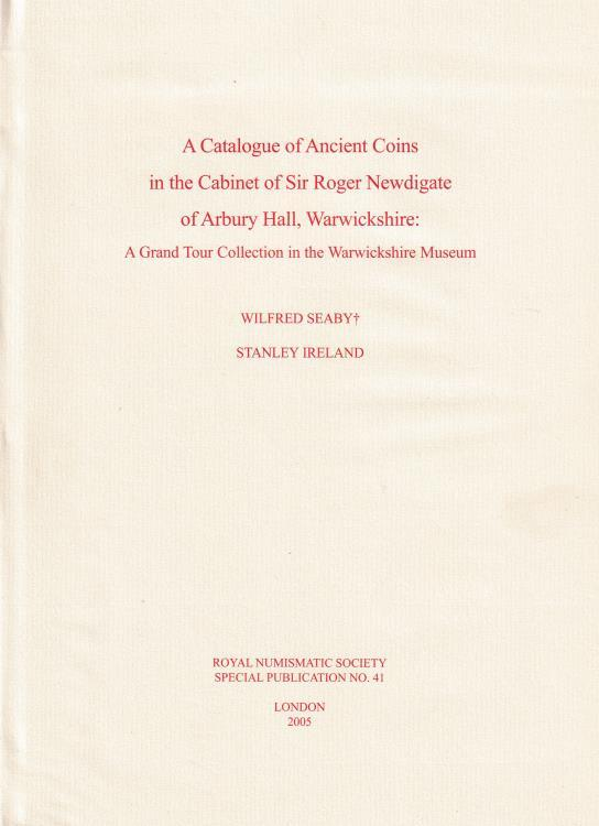 Ancient Coins - Seaby W. and Ireland S., A Catalogue of Ancient Coins in the Cabinet of Sir Roger Newdigate of Arbury Hall, Warwickshire: A Grand Tour Collection in the Warwickshire Museum Royal N